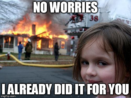 Disaster Girl Meme | NO WORRIES I ALREADY DID IT FOR YOU | image tagged in memes,disaster girl | made w/ Imgflip meme maker