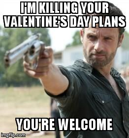 Dead Walking Dead | Iu0027M KILLING YOUR VALENTINEu0027S DAY PLANS YOUu0027RE WELCOME