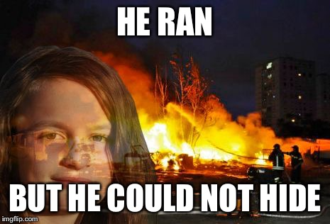Disaster Lady | HE RAN BUT HE COULD NOT HIDE | image tagged in disaster lady | made w/ Imgflip meme maker