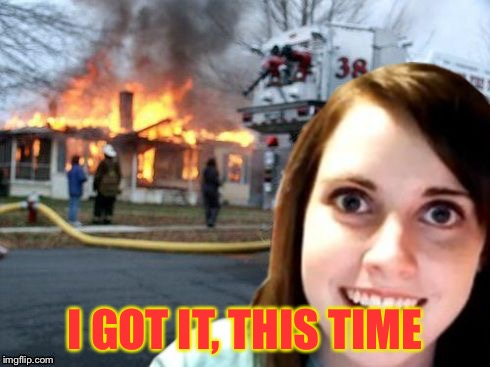 Disaster Overly Attached Girl | I GOT IT, THIS TIME | image tagged in disaster overly attached girl | made w/ Imgflip meme maker