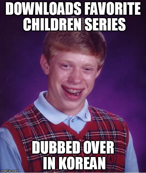 dubbed over |  DOWNLOADS FAVORITE CHILDREN SERIES; DUBBED OVER IN KOREAN | image tagged in memes,bad luck brian,favorite,childrens,dubbed,korean | made w/ Imgflip meme maker