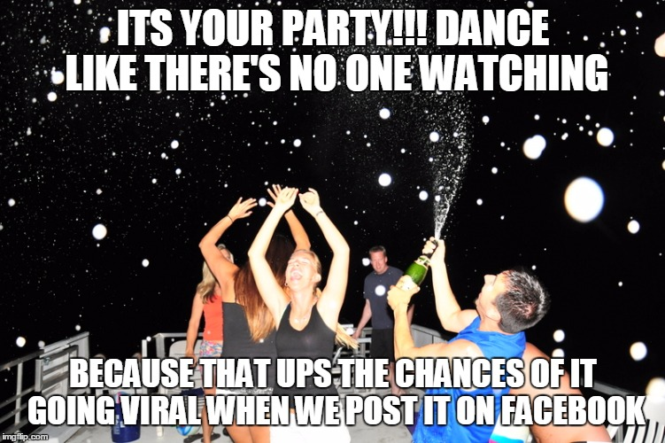ITS YOUR PARTY!!! DANCE LIKE THERE'S NO ONE WATCHING BECAUSE THAT UPS THE CHANCES OF IT GOING VIRAL WHEN WE POST IT ON FACEBOOK | made w/ Imgflip meme maker