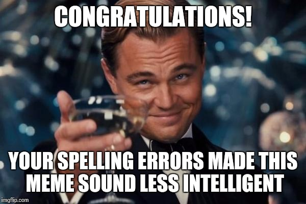 Leonardo Dicaprio Cheers Meme | CONGRATULATIONS! YOUR SPELLING ERRORS MADE THIS MEME SOUND LESS INTELLIGENT | image tagged in memes,leonardo dicaprio cheers | made w/ Imgflip meme maker