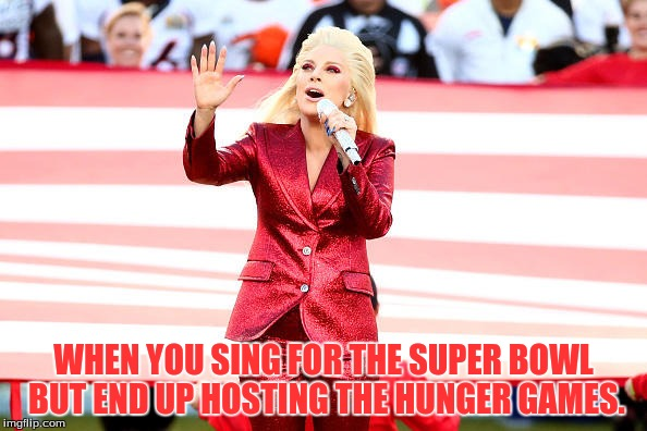 Hunger Games National Anthem | WHEN YOU SING FOR THE SUPER BOWL BUT END UP HOSTING THE HUNGER GAMES. | image tagged in lady gaga,national anthem,the hunger games | made w/ Imgflip meme maker