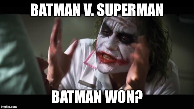 And everybody loses their minds | BATMAN V. SUPERMAN BATMAN WON? | image tagged in memes,and everybody loses their minds | made w/ Imgflip meme maker