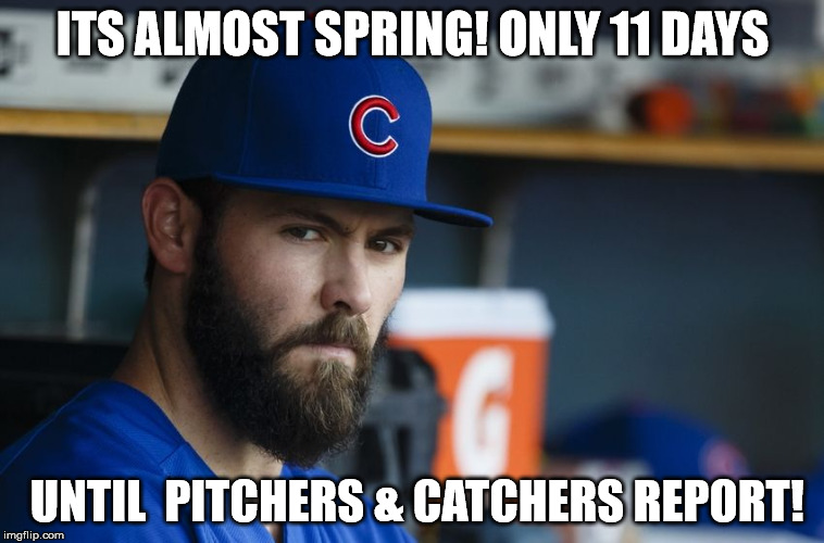 Jake Arrieta |  ITS ALMOST SPRING! ONLY 11 DAYS; UNTIL  PITCHERS & CATCHERS REPORT! | image tagged in jake arrieta | made w/ Imgflip meme maker