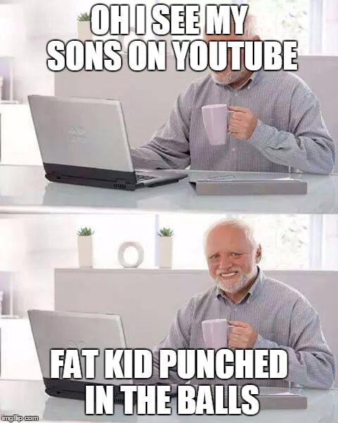 Hide the Pain Harold Meme | OH I SEE MY SONS ON YOUTUBE FAT KID PUNCHED IN THE BALLS | image tagged in memes,hide the pain harold | made w/ Imgflip meme maker