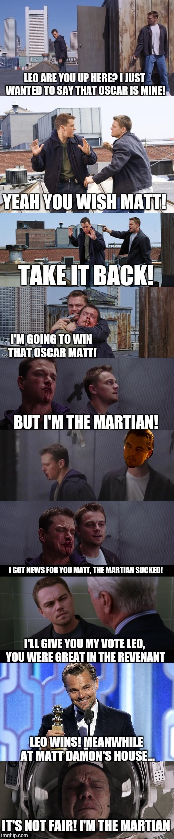 Leo vs The Martian |  LEO ARE YOU UP HERE? I JUST WANTED TO SAY THAT OSCAR IS MINE! YEAH YOU WISH MATT! TAKE IT BACK! I'M GOING TO WIN THAT OSCAR MATT! BUT I'M THE MARTIAN! I GOT NEWS FOR YOU MATT, THE MARTIAN SUCKED! I'LL GIVE YOU MY VOTE LEO, YOU WERE GREAT IN THE REVENANT; LEO WINS! MEANWHILE AT MATT DAMON'S HOUSE... IT'S NOT FAIR! I'M THE MARTIAN | image tagged in memes,leonardo dicaprio,matt damon,the revenant,the martian | made w/ Imgflip meme maker