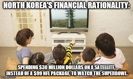 North Korea's New Satellite | NORTH KOREA'S FINANCIAL RATIONALITY: SPENDING $30 MILLION DOLLARS ON A SATELLITE, INSTEAD OF A $99 NFL PACKAGE, TO WATCH THE SUPERBOWL. | image tagged in north korea,usa,satellite,launch,nfl,superbowl 50 | made w/ Imgflip meme maker