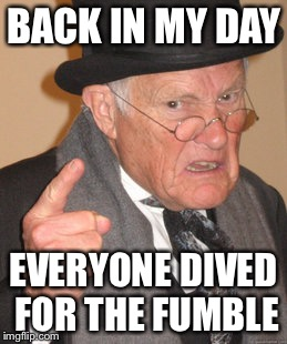 Back In My Day Meme | BACK IN MY DAY EVERYONE DIVED FOR THE FUMBLE | image tagged in memes,back in my day | made w/ Imgflip meme maker