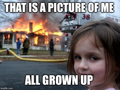 Disaster Girl Meme | THAT IS A PICTURE OF ME ALL GROWN UP | image tagged in memes,disaster girl | made w/ Imgflip meme maker
