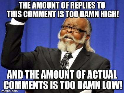 Too Damn High Meme | THE AMOUNT OF REPLIES TO THIS COMMENT IS TOO DAMN HIGH! AND THE AMOUNT OF ACTUAL COMMENTS IS TOO DAMN LOW! | image tagged in memes,too damn high | made w/ Imgflip meme maker