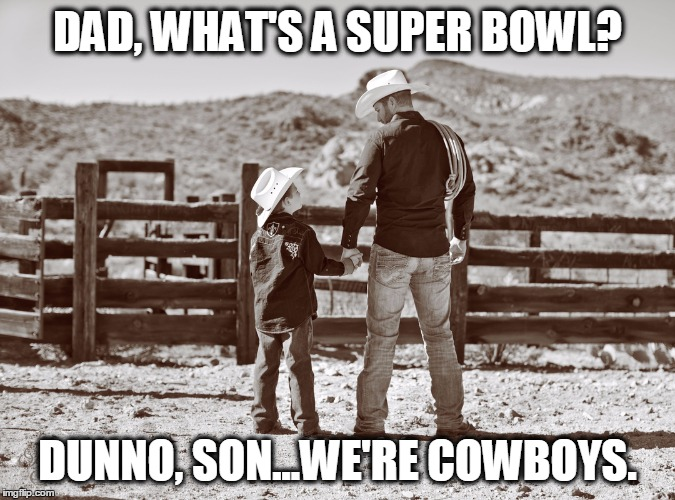 cowboy father and son | DAD, WHAT'S A SUPER BOWL? DUNNO, SON...WE'RE COWBOYS. | image tagged in cowboy father and son | made w/ Imgflip meme maker