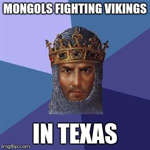 There was no AoE logic meme either...so I added it for you #You'reWelcome |  MONGOLS FIGHTING VIKINGS; IN TEXAS | image tagged in age of empires logic,memes,texas,mongols,vikings,age of empires | made w/ Imgflip meme maker