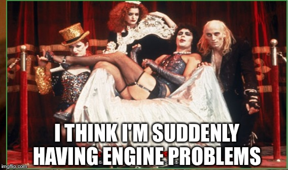 I THINK I'M SUDDENLY HAVING ENGINE PROBLEMS | made w/ Imgflip meme maker