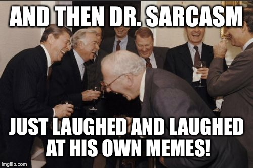 Laughing Men In Suits Meme | AND THEN DR. SARCASM JUST LAUGHED AND LAUGHED AT HIS OWN MEMES! | image tagged in memes,laughing men in suits | made w/ Imgflip meme maker