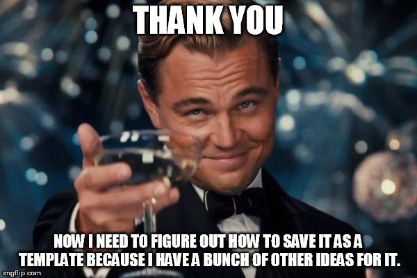 Leonardo Dicaprio Cheers Meme | THANK YOU NOW I NEED TO FIGURE OUT HOW TO SAVE IT AS A TEMPLATE BECAUSE I HAVE A BUNCH OF OTHER IDEAS FOR IT. | image tagged in memes,leonardo dicaprio cheers | made w/ Imgflip meme maker