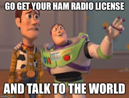 X, X Everywhere Meme | GO GET YOUR HAM RADIO LICENSE AND TALK TO THE WORLD | image tagged in memes,x,x everywhere,x x everywhere | made w/ Imgflip meme maker