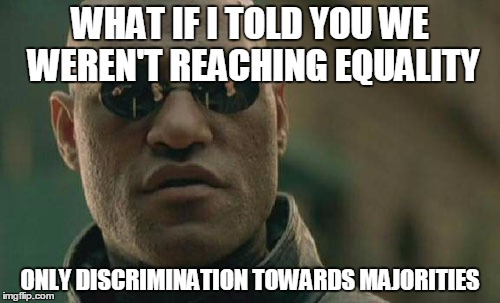 Matrix Morpheus Meme | WHAT IF I TOLD YOU WE WEREN'T REACHING EQUALITY ONLY DISCRIMINATION TOWARDS MAJORITIES | image tagged in memes,matrix morpheus | made w/ Imgflip meme maker