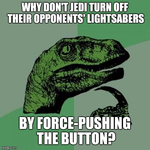 An unsolved mystery from the depths of my childhood | WHY DON'T JEDI TURN OFF THEIR OPPONENTS' LIGHTSABERS BY FORCE-PUSHING THE BUTTON? | image tagged in memes,philosoraptor,star wars | made w/ Imgflip meme maker