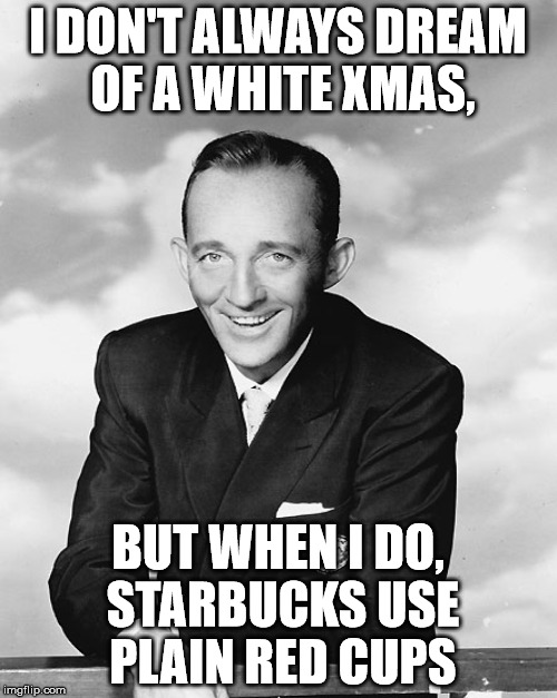 I DON'T ALWAYS DREAM OF A WHITE XMAS, BUT WHEN I DO, STARBUCKS USE PLAIN RED CUPS | made w/ Imgflip meme maker