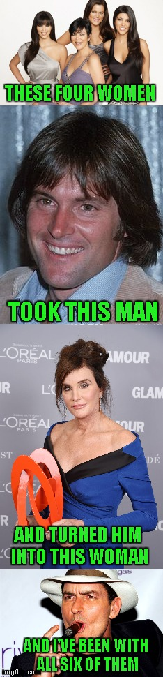 The sad thing is how unbelievably believable that is. | THESE FOUR WOMEN TOOK THIS MAN AND TURNED HIM INTO THIS WOMAN AND I'VE BEEN WITH ALL SIX OF THEM | image tagged in kardashians,bruce jenner,memes,caitlyn jenner,funny | made w/ Imgflip meme maker
