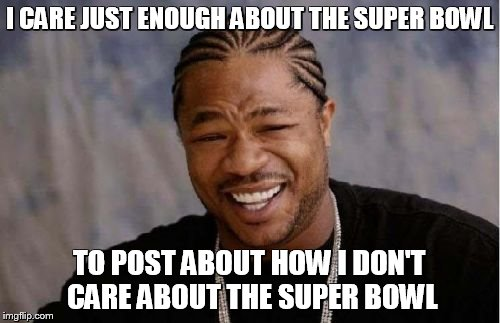 Yo Dawg Heard You Meme | I CARE JUST ENOUGH ABOUT THE SUPER BOWL TO POST ABOUT HOW I DON'T CARE ABOUT THE SUPER BOWL | image tagged in memes,yo dawg heard you | made w/ Imgflip meme maker