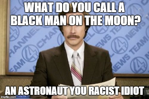 Ron Burgundy Meme | WHAT DO YOU CALL A BLACK MAN ON THE MOON? AN ASTRONAUT YOU RACIST IDIOT | image tagged in memes,ron burgundy | made w/ Imgflip meme maker