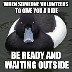Angry Advice Mallard | WHEN SOMEONE VOLUNTEERS TO GIVE YOU A RIDE BE READY AND WAITING OUTSIDE | image tagged in angry advice mallard,AdviceAnimals | made w/ Imgflip meme maker