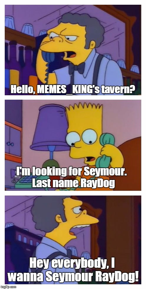 Where everybody knows your name... | Hello, MEMES_KING's tavern? I'm looking for Seymour.  Last name RayDog Hey everybody, I wanna Seymour RayDog! | image tagged in moes tavern prank,memes,raydog | made w/ Imgflip meme maker