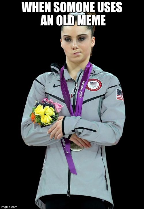 McKayla Maroney Not Impressed2 | WHEN SOMONE USES AN OLD MEME | image tagged in memes,mckayla maroney not impressed2 | made w/ Imgflip meme maker