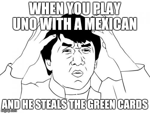 Jackie Chan WTF Meme | WHEN YOU PLAY UNO WITH A MEXICAN AND HE STEALS THE GREEN CARDS | image tagged in memes,jackie chan wtf | made w/ Imgflip meme maker