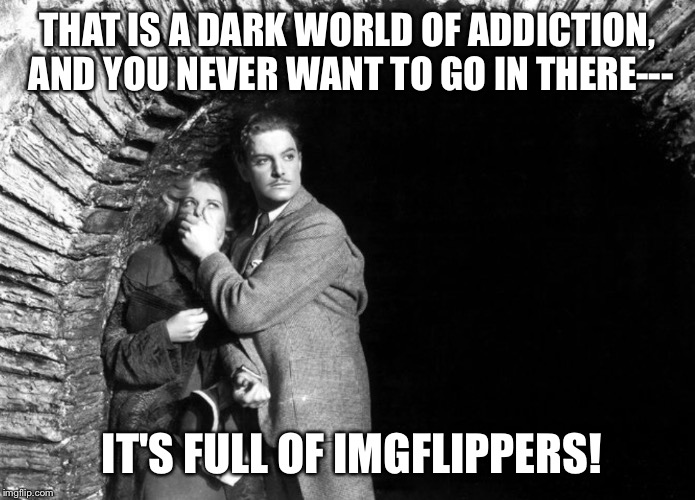 20th Century Technology | THAT IS A DARK WORLD OF ADDICTION, AND YOU NEVER WANT TO GO IN THERE--- IT'S FULL OF IMGFLIPPERS! | image tagged in 20th century technology | made w/ Imgflip meme maker