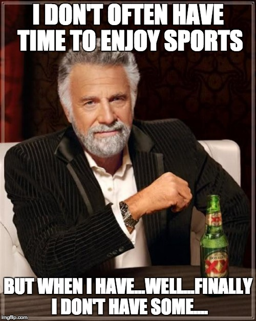 The Most Interesting Man In The World | I DON'T OFTEN HAVE TIME TO ENJOY SPORTS BUT WHEN I HAVE...WELL...FINALLY I DON'T HAVE SOME.... | image tagged in memes,the most interesting man in the world | made w/ Imgflip meme maker