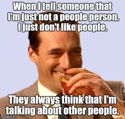 don draper 2 | When I tell someone that I'm just not a people person. I just don't like people. They always think that I'm talking about other people. | image tagged in don draper 2 | made w/ Imgflip meme maker