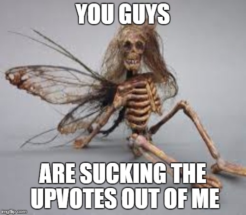 people don't realize my upvote economy nowadays. | YOU GUYS ARE SUCKING THE UPVOTES OUT OF ME | image tagged in upvote,fairy,waiting skeleton,hide the pain harold,bernie sanders,bad luck brian | made w/ Imgflip meme maker