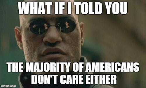 Matrix Morpheus Meme | WHAT IF I TOLD YOU THE MAJORITY OF AMERICANS DON'T CARE EITHER | image tagged in memes,matrix morpheus | made w/ Imgflip meme maker