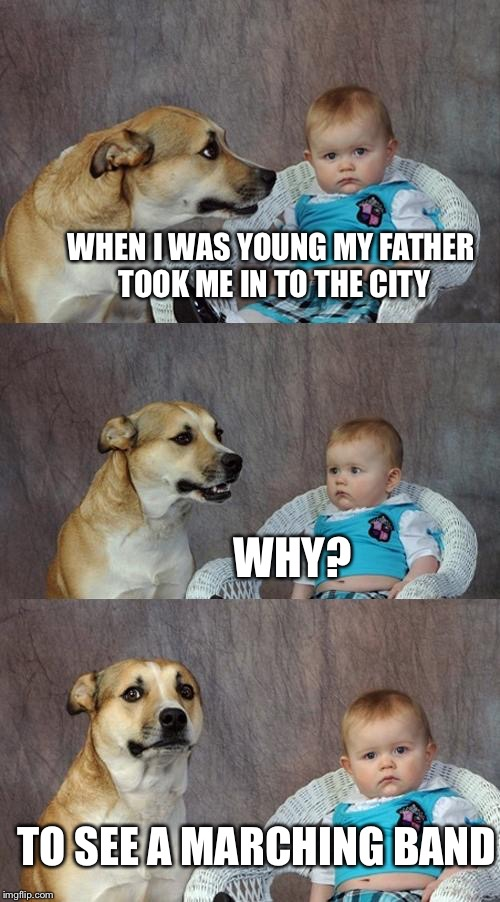 Dad Joke Dog |  WHEN I WAS YOUNG MY FATHER TOOK ME IN TO THE CITY; WHY? TO SEE A MARCHING BAND | image tagged in memes,dad joke dog,marching band,black parade | made w/ Imgflip meme maker