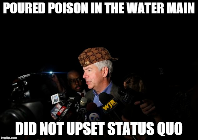 Scumbag Governor Horrible |  POURED POISON IN THE WATER MAIN; DID NOT UPSET STATUS QUO | image tagged in flint,scumbag,michigan,governor | made w/ Imgflip meme maker
