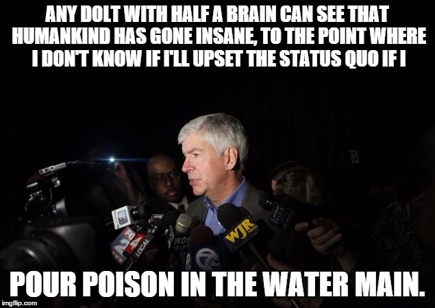 ANY DOLT WITH HALF A BRAIN CAN SEE THAT HUMANKIND HAS GONE INSANE, TO THE POINT WHERE I DON'T KNOW IF I'LL UPSET THE STATUS QUO IF I; POUR POISON IN THE WATER MAIN. | image tagged in governor horrible | made w/ Imgflip meme maker