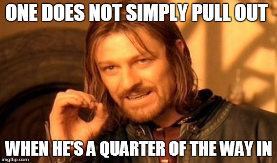 one does not simply pull out  |  ONE DOES NOT SIMPLY PULL OUT; WHEN HE'S A QUARTER OF THE WAY IN | image tagged in memes,one does not simply | made w/ Imgflip meme maker