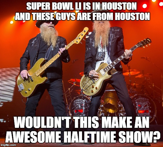 zz top | SUPER BOWL LI IS IN HOUSTON AND THESE GUYS ARE FROM HOUSTON WOULDN'T THIS MAKE AN AWESOME HALFTIME SHOW? | image tagged in zz top | made w/ Imgflip meme maker