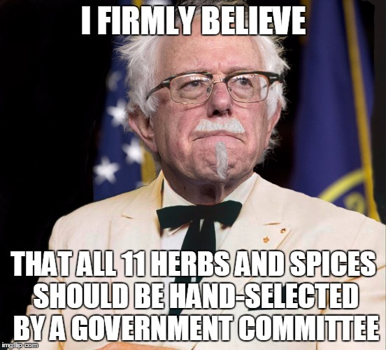 Colonel Bernie Sanders | I FIRMLY BELIEVE THAT ALL 11 HERBS AND SPICES SHOULD BE HAND-SELECTED BY A GOVERNMENT COMMITTEE | image tagged in colonel bernie sanders,memes,politics | made w/ Imgflip meme maker