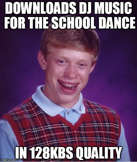 school dance | DOWNLOADS DJ MUSIC FOR THE SCHOOL DANCE IN 128KBS QUALITY | image tagged in memes,bad luck brian,bad,quality,school,dance | made w/ Imgflip meme maker