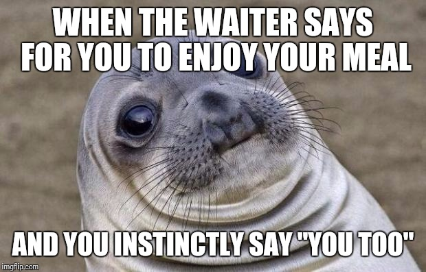 "Awkward Moment Sealion Meme | WHEN THE WAITER SAYS FOR YOU TO ENJOY YOUR MEAL AND YOU INSTINCTLY SAY ""YOU TOO"" 