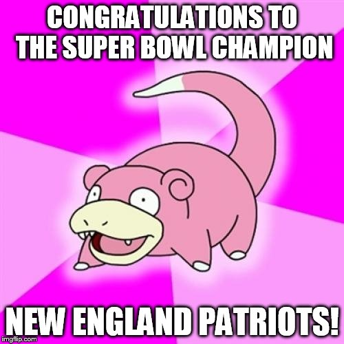 Slowpoke |  CONGRATULATIONS TO THE SUPER BOWL CHAMPION; NEW ENGLAND PATRIOTS! | image tagged in memes,slowpoke | made w/ Imgflip meme maker