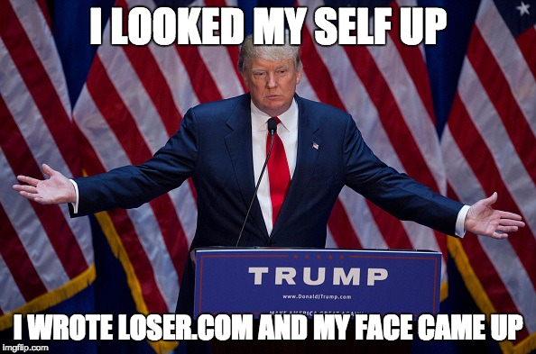 Anti- Donald Trump |  I LOOKED MY SELF UP; I WROTE LOSER.COM AND MY FACE CAME UP | image tagged in donald trump,losercom | made w/ Imgflip meme maker