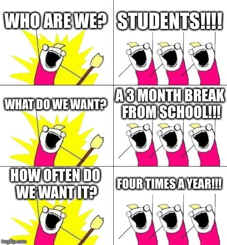 What Do We Want 3 Meme | WHO ARE WE? STUDENTS!!!! WHAT DO WE WANT? A 3 MONTH BREAK FROM SCHOOL!!! HOW OFTEN DO WE WANT IT? FOUR TIMES A YEAR!!! | image tagged in memes,what do we want 3 | made w/ Imgflip meme maker