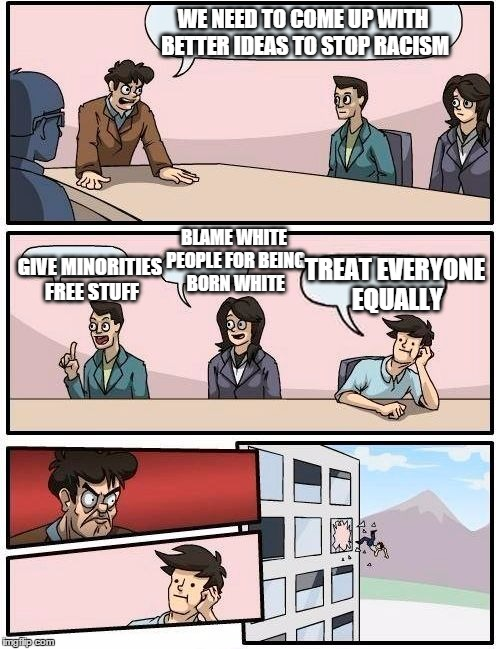 Boardroom Meeting Suggestion Meme | WE NEED TO COME UP WITH BETTER IDEAS TO STOP RACISM GIVE MINORITIES FREE STUFF BLAME WHITE PEOPLE FOR BEING BORN WHITE TREAT EVERYONE EQUALL | image tagged in memes,boardroom meeting suggestion,funny memes,racism | made w/ Imgflip meme maker