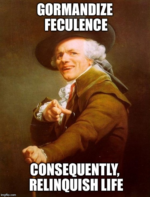 Yeah, I'm talking to you!  |  GORMANDIZE FECULENCE; CONSEQUENTLY, RELINQUISH LIFE | image tagged in memes,joseph ducreux,die | made w/ Imgflip meme maker